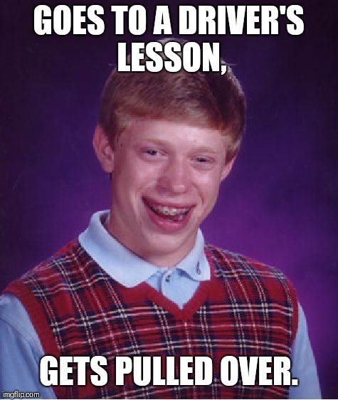 Bad Luck Brian Meme | GOES TO A DRIVER'S LESSON, GETS PULLED OVER. | image tagged in memes,bad luck brian | made w/ Imgflip meme maker