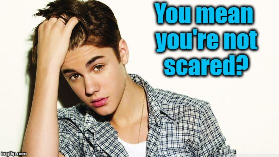 justin  | You mean you're not scared? | image tagged in justin | made w/ Imgflip meme maker