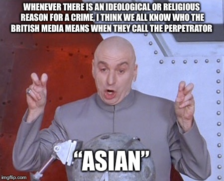 Austin Powers Quotemarks | WHENEVER THERE IS AN IDEOLOGICAL OR RELIGIOUS REASON FOR A CRIME, I THINK WE ALL KNOW WHO THE BRITISH MEDIA MEANS WHEN THEY CALL THE PERPETR | image tagged in austin powers quotemarks | made w/ Imgflip meme maker