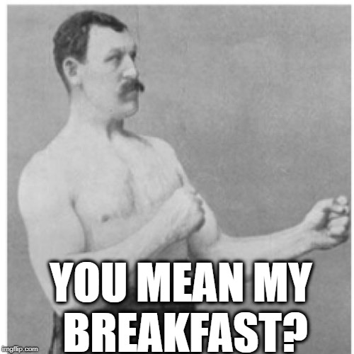 Overly Manly Man Meme | YOU MEAN MY BREAKFAST? | image tagged in memes,overly manly man | made w/ Imgflip meme maker