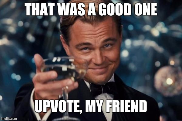 Leonardo Dicaprio Cheers Meme | THAT WAS A GOOD ONE UPVOTE, MY FRIEND | image tagged in memes,leonardo dicaprio cheers | made w/ Imgflip meme maker