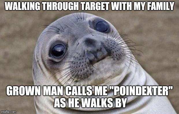 "Awkward Seal | WALKING THROUGH TARGET WITH MY FAMILY GROWN MAN CALLS ME ""POINDEXTER"" AS HE WALKS BY 