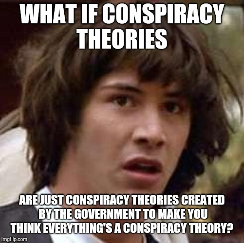 Conspiracy Keanu |  WHAT IF CONSPIRACY THEORIES; ARE JUST CONSPIRACY THEORIES CREATED BY THE GOVERNMENT TO MAKE YOU THINK EVERYTHING'S A CONSPIRACY THEORY? | image tagged in memes,conspiracy keanu | made w/ Imgflip meme maker