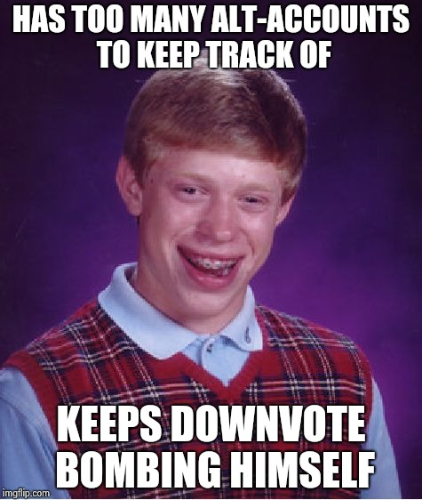 Bad Luck Brian Meme | HAS TOO MANY ALT-ACCOUNTS TO KEEP TRACK OF KEEPS DOWNVOTE BOMBING HIMSELF | image tagged in memes,bad luck brian | made w/ Imgflip meme maker