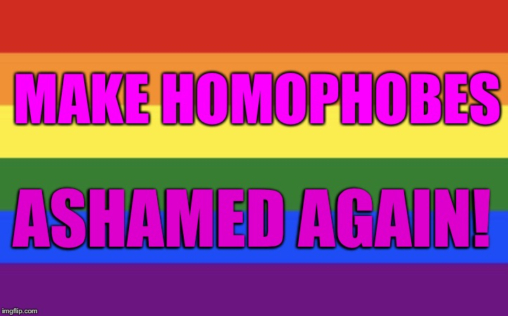 MAKE HOMOPHOBES ASHAMED AGAIN! | image tagged in rainbow | made w/ Imgflip meme maker