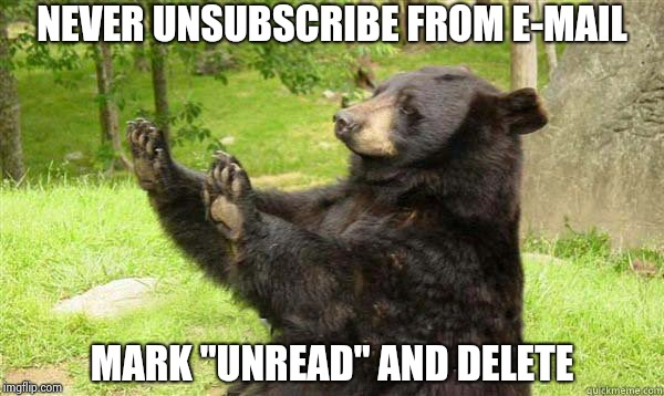 "How about no bear | NEVER UNSUBSCRIBE FROM E-MAIL MARK ""UNREAD"" AND DELETE 