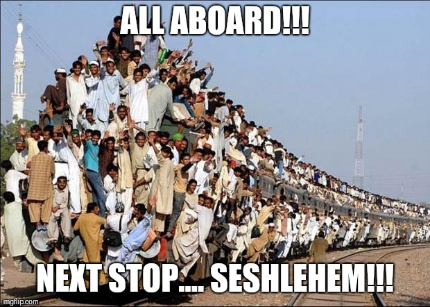 Next stop... seshlehem! | ALL ABOARD!!! NEXT STOP.... SESHLEHEM!!! | image tagged in indian train,memes,weekend | made w/ Imgflip meme maker