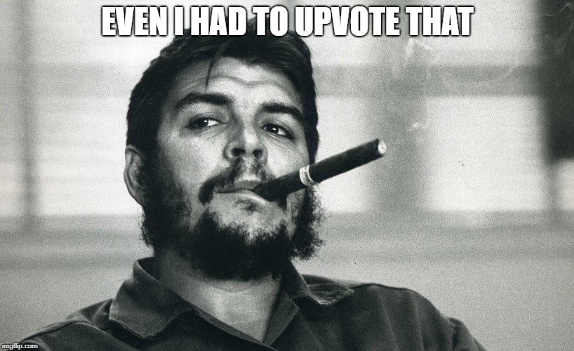 Che | EVEN I HAD TO UPVOTE THAT | image tagged in che | made w/ Imgflip meme maker