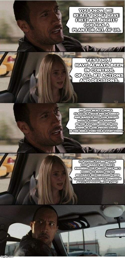 The Rock Conversation | YOU KNOW, WE REALLY DON'T HAVE FREE WILL RIGHT? GOD HAS A PLAN FOR ALL OF US. YES I DO, I HAVE ALWAYS BEEN IN CONTROL OF ALL MY ACTIONS AND  | image tagged in the rock conversation | made w/ Imgflip meme maker