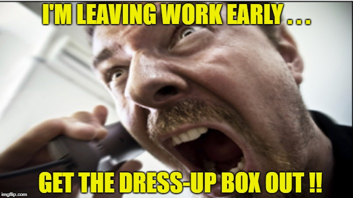 I'M LEAVING WORK EARLY . . . GET THE DRESS-UP BOX OUT !! | made w/ Imgflip meme maker