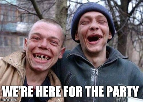Ugly Twins Meme | WE'RE HERE FOR THE PARTY | image tagged in memes,ugly twins | made w/ Imgflip meme maker