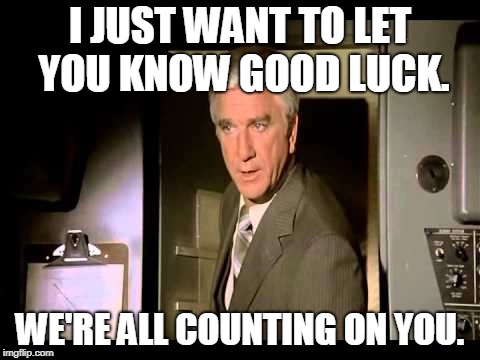 I JUST WANT TO LET YOU KNOW GOOD LUCK. WE'RE ALL COUNTING ON YOU. | made w/ Imgflip meme maker