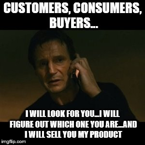 Liam Neeson Taken |  CUSTOMERS, CONSUMERS, BUYERS... I WILL LOOK FOR YOU...I WILL FIGURE OUT WHICH ONE YOU ARE...AND I WILL SELL YOU MY PRODUCT | image tagged in memes,liam neeson taken,teaching,marketing | made w/ Imgflip meme maker