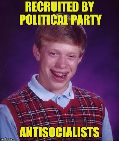 Bad Luck Brian Meme | RECRUITED BY POLITICAL PARTY ANTISOCIALISTS | image tagged in memes,bad luck brian | made w/ Imgflip meme maker