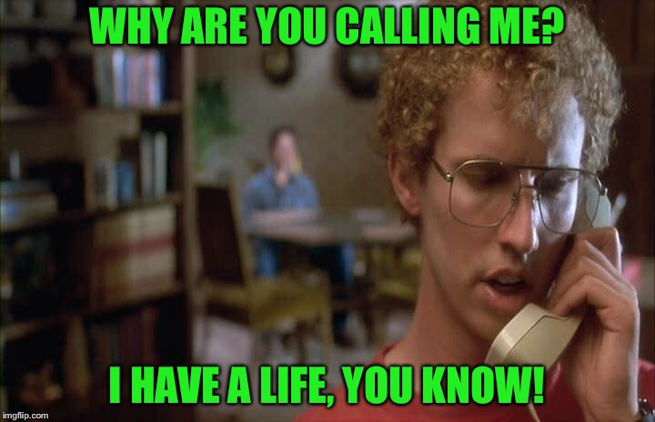 Napoleon dynamite  | WHY ARE YOU CALLING ME? I HAVE A LIFE, YOU KNOW! | image tagged in napoleon dynamite | made w/ Imgflip meme maker