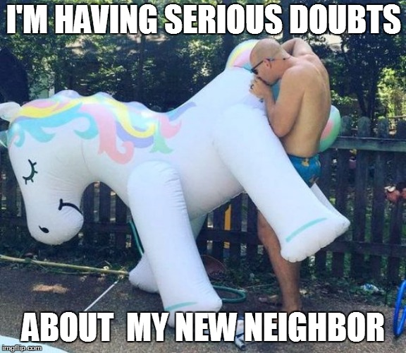 First world problems | I'M HAVING SERIOUS DOUBTS ABOUT  MY NEW NEIGHBOR | image tagged in funny | made w/ Imgflip meme maker