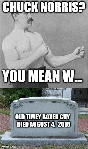 Death of a Boxer meme | CHUCK NORRIS? YOU MEAN W... OLD TIMEY BOXER GUY  DIED AUGUST 4,  2018 | image tagged in chuck norris,boxer,old time,funny,death | made w/ Imgflip meme maker
