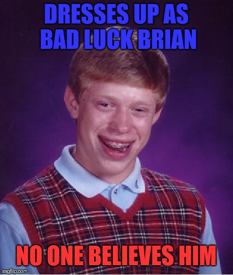 Bad Luck Brian Meme | DRESSES UP AS BAD LUCK BRIAN NO ONE BELIEVES HIM | image tagged in memes,bad luck brian | made w/ Imgflip meme maker