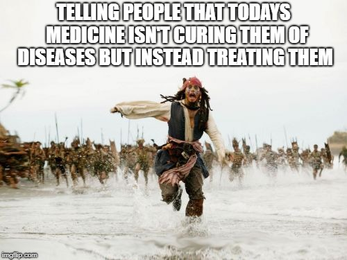 Jack Sparrow Being Chased Meme | TELLING PEOPLE THAT TODAYS  MEDICINE ISN'T CURING THEM OF DISEASES BUT INSTEAD TREATING THEM | image tagged in memes,jack sparrow being chased | made w/ Imgflip meme maker