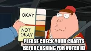 racist peter griffin family guy | PLEASE CHECK YOUR CHARTS BEFORE ASKING FOR VOTER ID | image tagged in racist peter griffin family guy | made w/ Imgflip meme maker