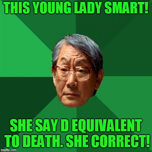 High Expectations Asian Father Meme | THIS YOUNG LADY SMART! SHE SAY D EQUIVALENT TO DEATH. SHE CORRECT! | image tagged in memes,high expectations asian father | made w/ Imgflip meme maker