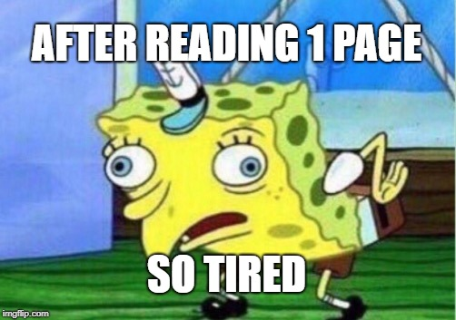 Mocking Spongebob | AFTER READING 1 PAGE SO TIRED | image tagged in memes,mocking spongebob | made w/ Imgflip meme maker
