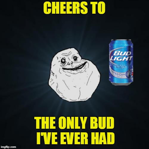 Forever Alone...The Drinking Game. Inspired by 44colt's meme - https://imgflip.com/i/2f9588 | CHEERS TO THE ONLY BUD I'VE EVER HAD | image tagged in memes,forever alone,bud light,forever alone weekend,meme comments | made w/ Imgflip meme maker