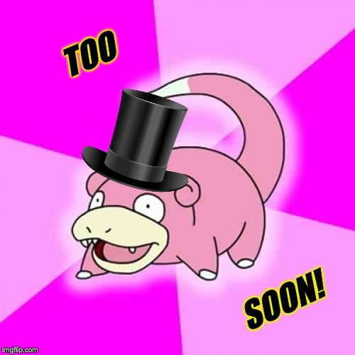 Slowpoke Meme | TOO SOON! | image tagged in memes,slowpoke | made w/ Imgflip meme maker
