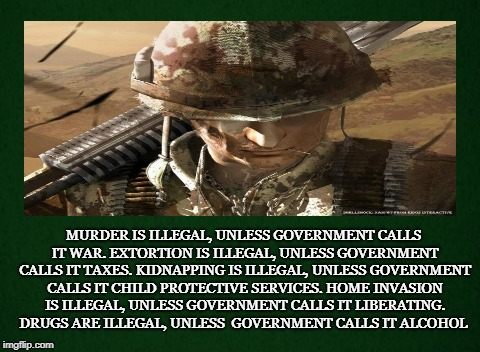 Government's Definition  | MURDER IS ILLEGAL, UNLESS GOVERNMENT CALLS IT WAR. EXTORTION IS ILLEGAL, UNLESS GOVERNMENT CALLS IT TAXES. KIDNAPPING IS ILLEGAL, UNLESS GOV | image tagged in government,war,taxes,invasion,drugs,kidnapping | made w/ Imgflip meme maker