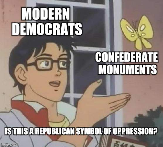 Is This A Pigeon Meme | MODERN DEMOCRATS CONFEDERATE MONUMENTS IS THIS A REPUBLICAN SYMBOL OF OPPRESSION? | image tagged in memes,is this a pigeon | made w/ Imgflip meme maker