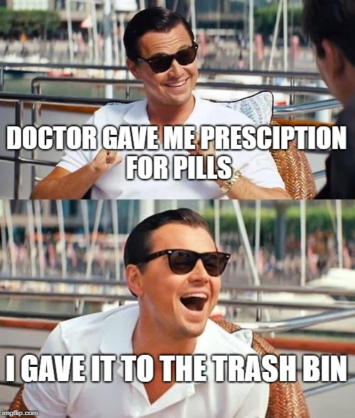 Leonardo Dicaprio Wolf Of Wall Street | DOCTOR GAVE ME PRESCIPTION FOR PILLS I GAVE IT TO THE TRASH BIN | image tagged in memes,leonardo dicaprio wolf of wall street | made w/ Imgflip meme maker