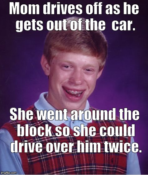 Bad Luck Brian Meme | Mom drives off as he gets out of the  car. She went around the block so she could drive over him twice. | image tagged in memes,bad luck brian | made w/ Imgflip meme maker
