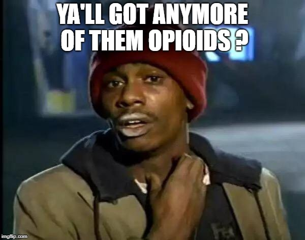 Y'all Got Any More Of That Meme | YA'LL GOT ANYMORE OF THEM OPIOIDS ? | image tagged in memes,y'all got any more of that | made w/ Imgflip meme maker