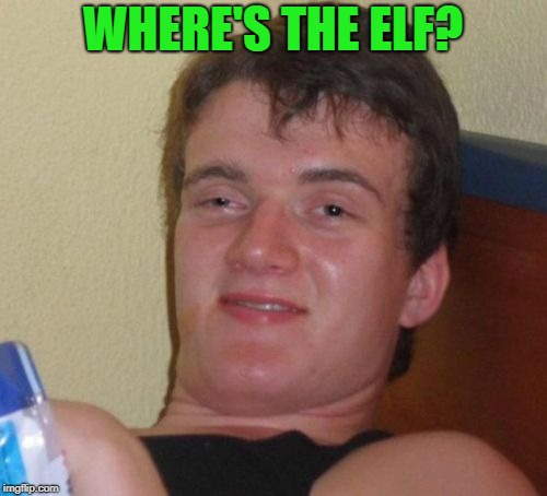 10 Guy Meme | WHERE'S THE ELF? | image tagged in memes,10 guy | made w/ Imgflip meme maker