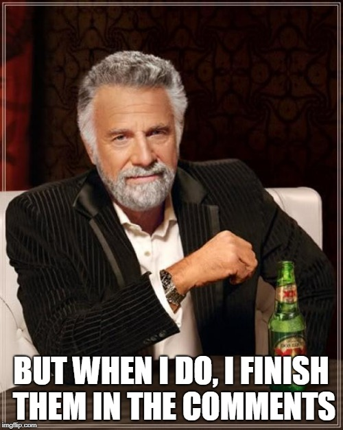 The Most Interesting Man In The World Meme | BUT WHEN I DO, I FINISH THEM IN THE COMMENTS | image tagged in memes,the most interesting man in the world | made w/ Imgflip meme maker