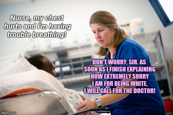 Meanwhile in an Australian emergency room | Nurse, my chest hurts and I'm having trouble breathing! DON'T WORRY, SIR. AS SOON AS I FINISH EXPLAINING HOW EXTREMELY SORRY I AM FOR BEING  | image tagged in meanwhile in an australian emergency room,australia,politically correct policies | made w/ Imgflip meme maker