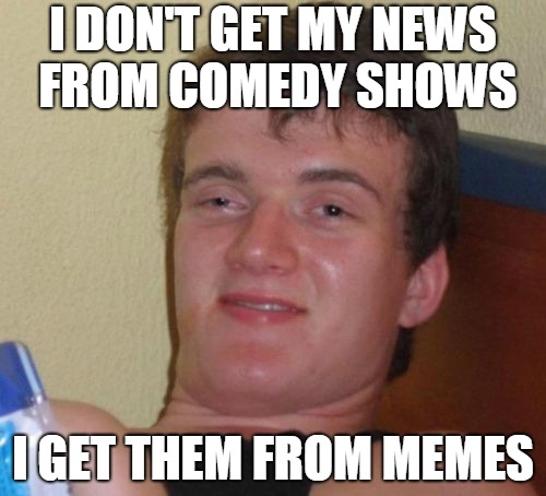 10 Guy Meme | I DON'T GET MY NEWS FROM COMEDY SHOWS I GET THEM FROM MEMES | image tagged in memes,10 guy | made w/ Imgflip meme maker