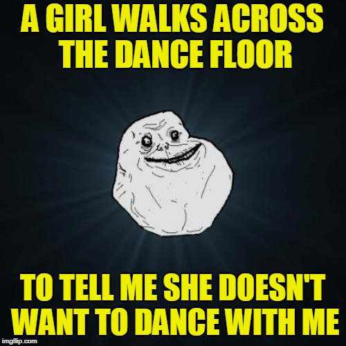 Forever Alone Meme | A GIRL WALKS ACROSS THE DANCE FLOOR TO TELL ME SHE DOESN'T WANT TO DANCE WITH ME | image tagged in memes,forever alone | made w/ Imgflip meme maker