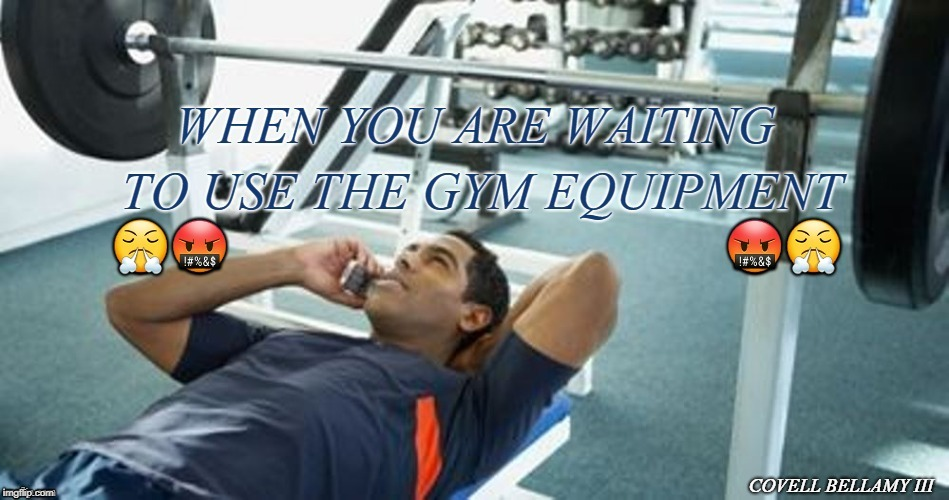 COVELL BELLAMY III | image tagged in gym equipment waiting rude | made w/ Imgflip meme maker
