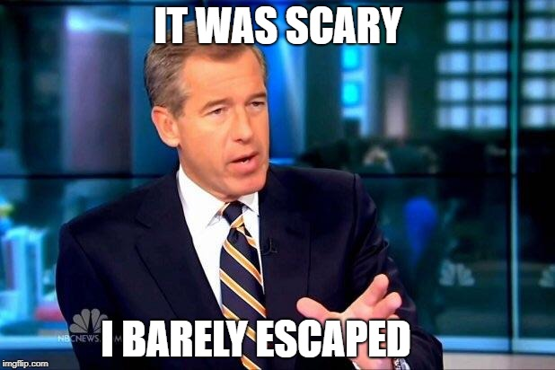 Brian Williams Was There 2 Meme | IT WAS SCARY I BARELY ESCAPED | image tagged in memes,brian williams was there 2 | made w/ Imgflip meme maker