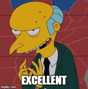 Mr. Burns Excellent | EXCELLENT | image tagged in mr burns excellent | made w/ Imgflip meme maker