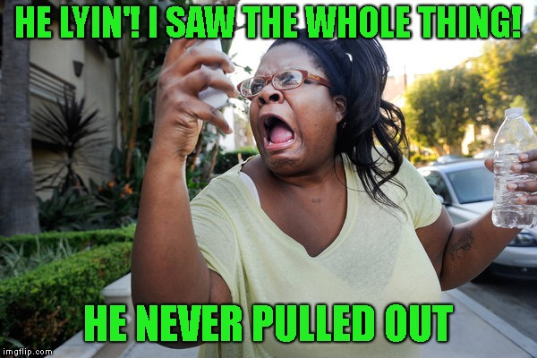 Oh, No You Didn't Woman On Cell Phone | HE LYIN'! I SAW THE WHOLE THING! HE NEVER PULLED OUT | image tagged in oh no you didn't woman on cell phone | made w/ Imgflip meme maker