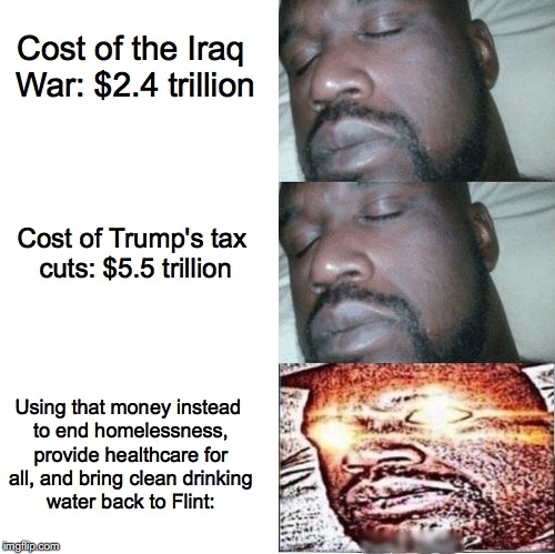 2 Sleeping Shaq, 1 Awake. | Cost of the Iraq War: $2.4 trillion Cost of Trump's tax cuts: $5.5 trillion Using that money instead to end homelessness, provide healthcare | image tagged in sleeping shaq,iraq war,donald trump,socialism,tax cuts for the rich,2 sleeping shaq 1 awake. | made w/ Imgflip meme maker