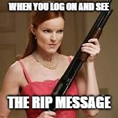 angry young woman | WHEN YOU LOG ON AND SEE THE RIP MESSAGE | image tagged in angry young woman | made w/ Imgflip meme maker