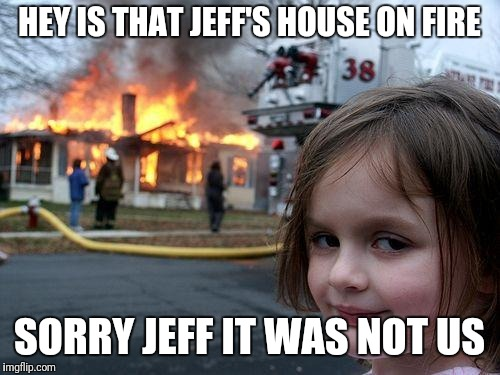 Disaster Girl Meme | HEY IS THAT JEFF'S HOUSE ON FIRE SORRY JEFF IT WAS NOT US | image tagged in memes,disaster girl | made w/ Imgflip meme maker