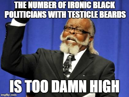 Too Damn High Meme | THE NUMBER OF IRONIC BLACK POLITICIANS WITH TESTICLE BEARDS IS TOO DAMN HIGH | image tagged in memes,too damn high | made w/ Imgflip meme maker