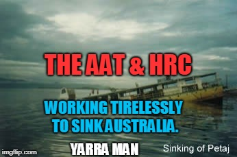 Sinking Australia | THE AAT & HRC WORKING TIRELESSLY TO SINK AUSTRALIA. YARRA MAN | image tagged in aat,hrc | made w/ Imgflip meme maker