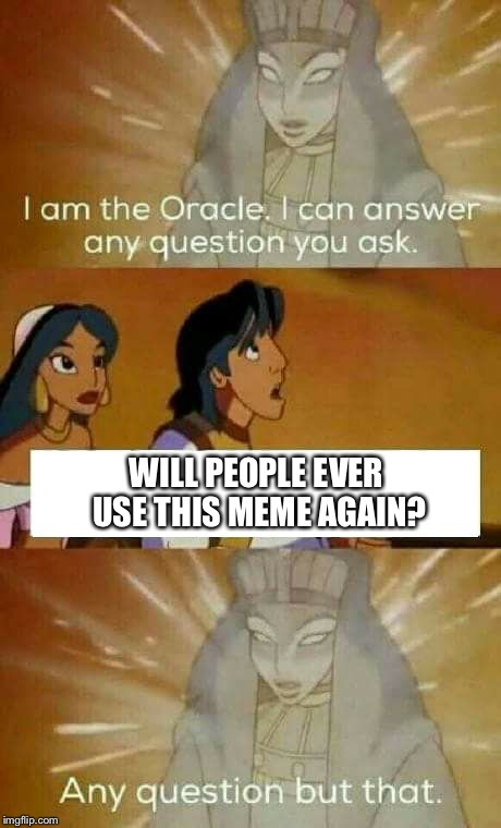 ...I couldn't answer it either | WILL PEOPLE EVER USE THIS MEME AGAIN? | image tagged in oracle question,memes,funny,movies | made w/ Imgflip meme maker