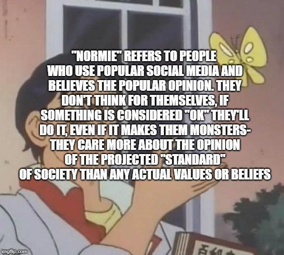 "Normies I hate em | ""NORMIE"" REFERS TO PEOPLE WHO USE POPULAR SOCIAL MEDIA AND BELIEVES THE POPULAR OPINION. THEY DON'T THINK FOR THEMSELVES, IF SOMETHING IS CO 