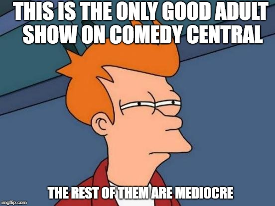 Futurama Fry Meme | THIS IS THE ONLY GOOD ADULT SHOW ON COMEDY CENTRAL THE REST OF THEM ARE MEDIOCRE | image tagged in memes,futurama fry | made w/ Imgflip meme maker